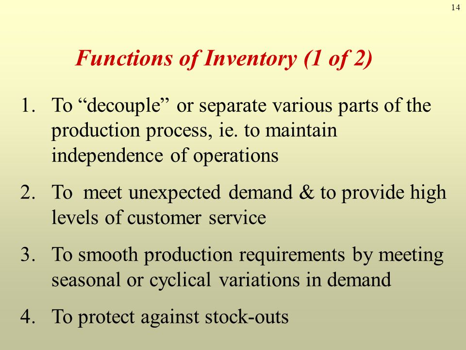 "14 Functions of Inventory (1 of 2) 1.To ""decouple"" or separate various parts of the production process, ie. to maintain independence of operations 2.T"
