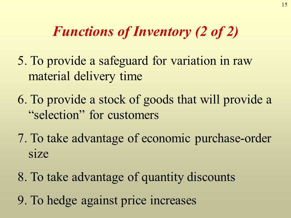 15 Functions of Inventory (2 of 2) 5. To provide a safeguard for variation in raw material delivery time 6. To provide a stock of goods that will prov