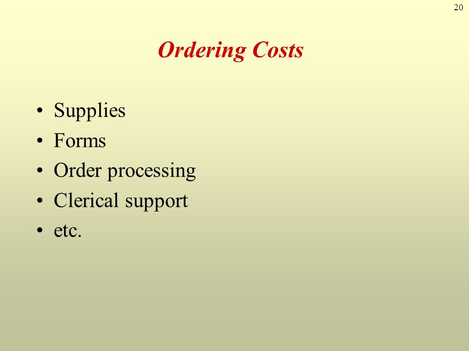 20 Ordering Costs Supplies Forms Order processing Clerical support etc.