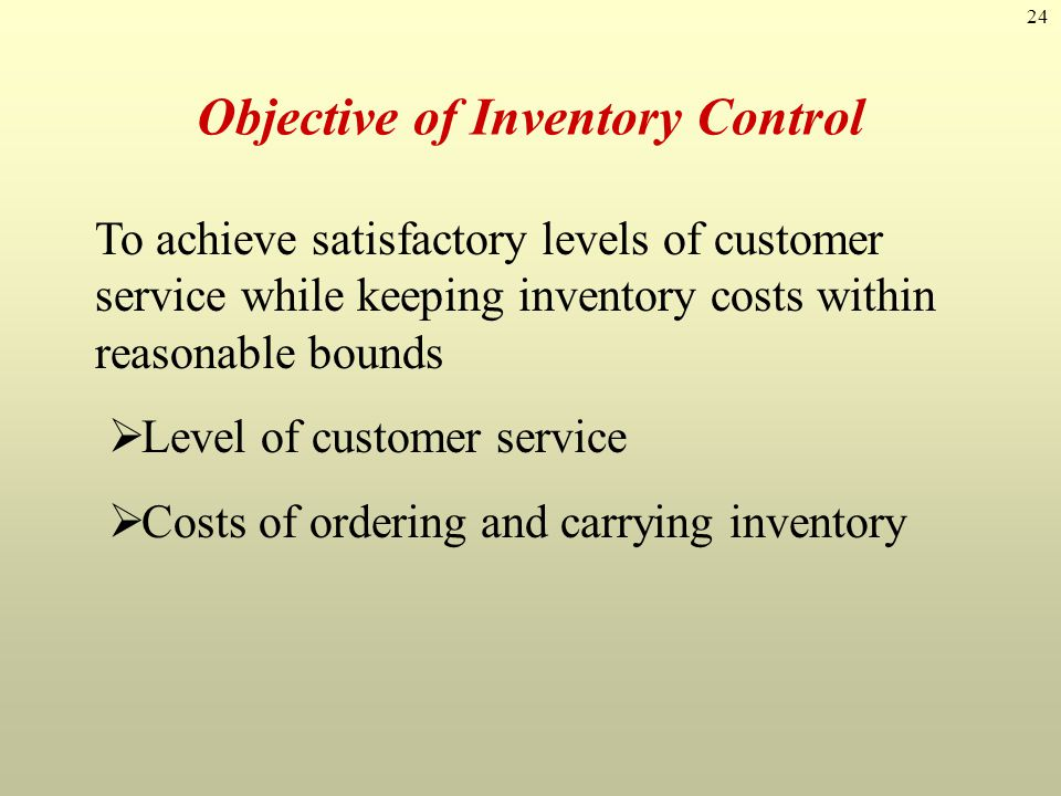 24 Objective of Inventory Control To achieve satisfactory levels of customer service while keeping inventory costs within reasonable bounds  Level of