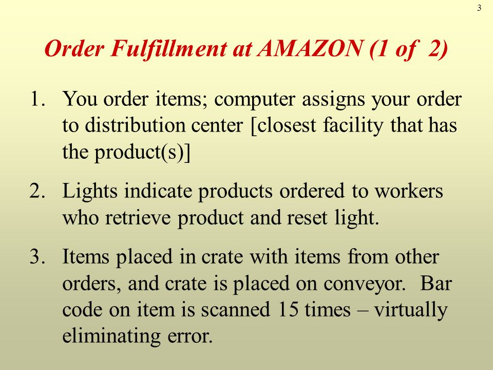 3 Order Fulfillment at AMAZON (1 of 2) 1.You order items; computer assigns your order to distribution center [closest facility that has the product(s)