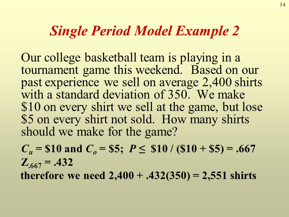 34 Single Period Model Example 2 Our college basketball team is playing in a tournament game this weekend. Based on our past experience we sell on ave