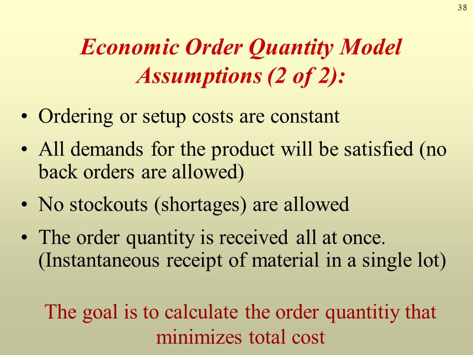 38 Economic Order Quantity Model Assumptions (2 of 2): Ordering or setup costs are constant All demands for the product will be satisfied (no back ord
