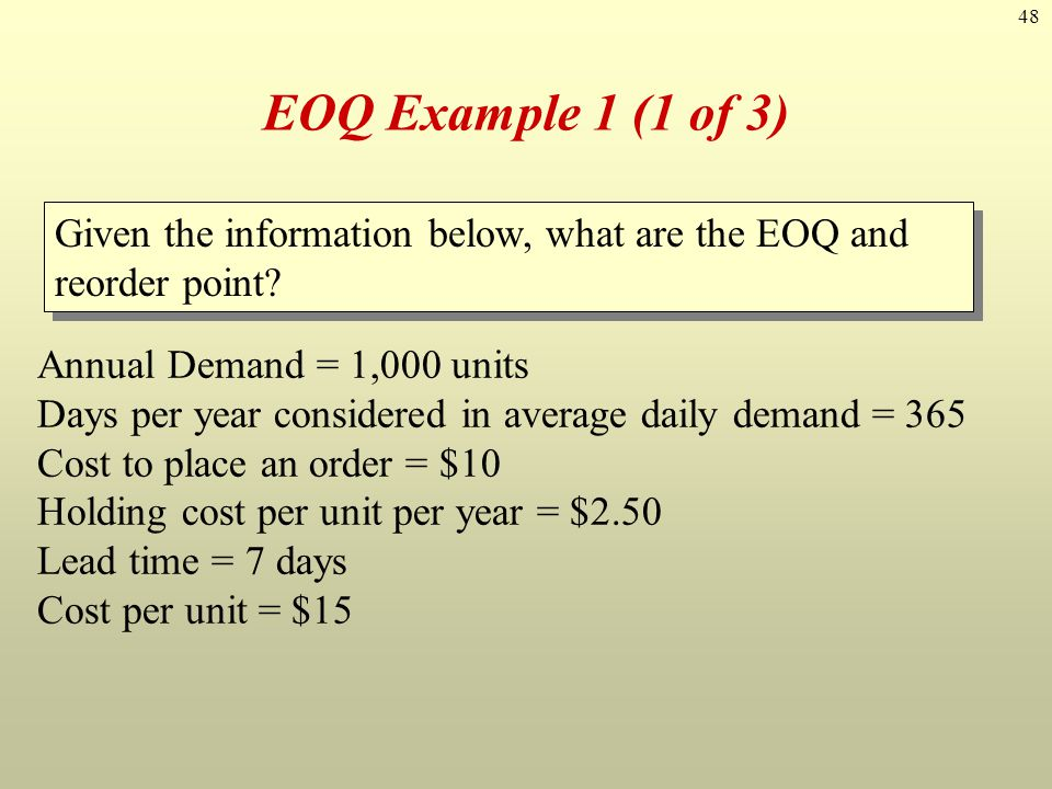 48 EOQ Example 1 (1 of 3) Annual Demand = 1,000 units Days per year considered in average daily demand = 365 Cost to place an order = $10 Holding cost