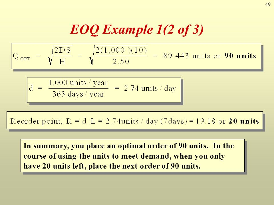 49 EOQ Example 1(2 of 3) In summary, you place an optimal order of 90 units. In the course of using the units to meet demand, when you only have 20 un