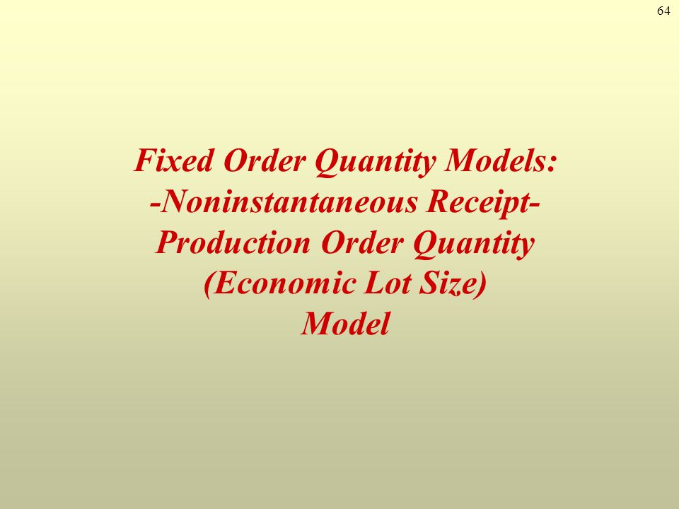 64 Fixed Order Quantity Models: -Noninstantaneous Receipt- Production Order Quantity (Economic Lot Size) Model