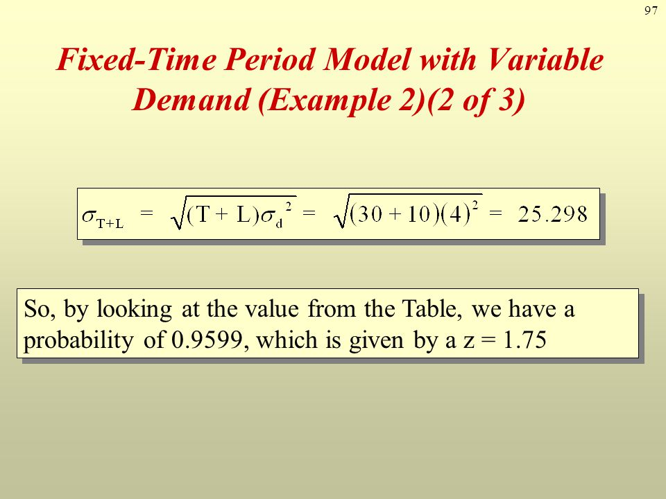 97 Fixed-Time Period Model with Variable Demand (Example 2)(2 of 3) So, by looking at the value from the Table, we have a probability of 0.9599, which