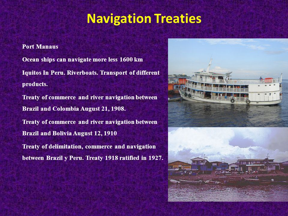 Navigation Treaties Port Manaus Ocean ships can navigate more less 1600 km Iquitos In Peru.
