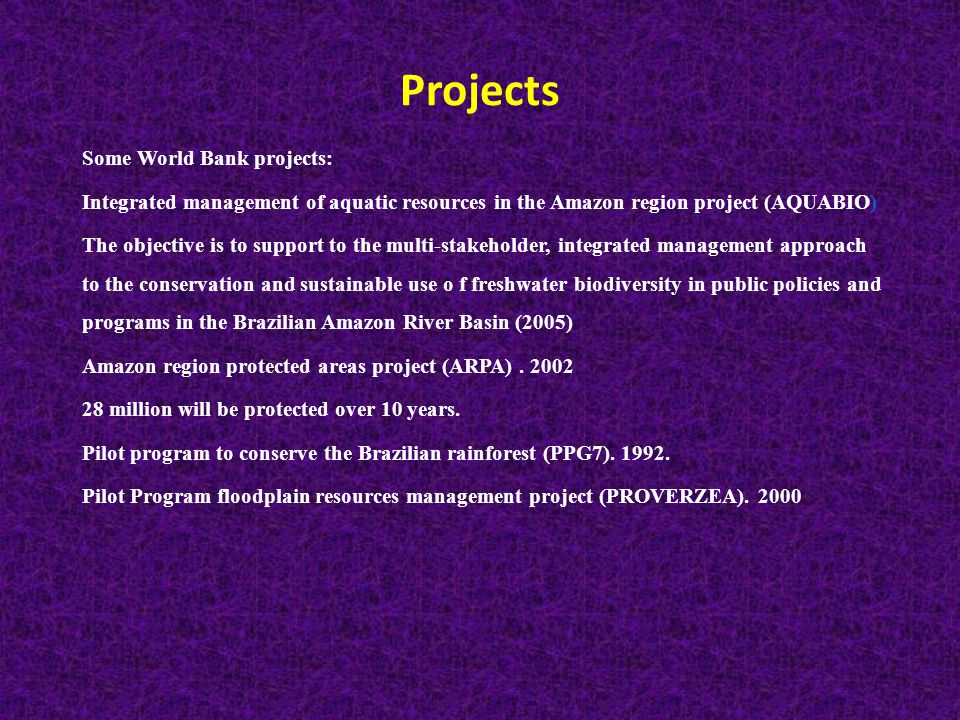 Projects Some World Bank projects: Integrated management of aquatic resources in the Amazon region project (AQUABIO) The objective is to support to the multi-stakeholder, integrated management approach to the conservation and sustainable use o f freshwater biodiversity in public policies and programs in the Brazilian Amazon River Basin (2005) Amazon region protected areas project (ARPA).