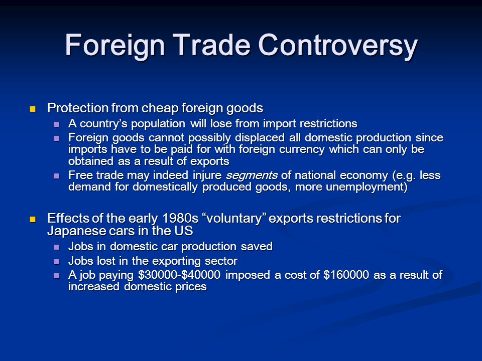 Foreign Trade Controversy Protection from cheap foreign goods Protection from cheap foreign goods A country's population will lose from import restrictions A country's population will lose from import restrictions Foreign goods cannot possibly displaced all domestic production since imports have to be paid for with foreign currency which can only be obtained as a result of exports Foreign goods cannot possibly displaced all domestic production since imports have to be paid for with foreign currency which can only be obtained as a result of exports Free trade may indeed injure segments of national economy (e.g.