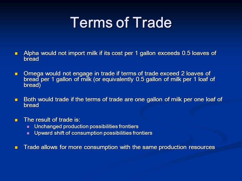 Terms of Trade Alpha would not import milk if its cost per 1 gallon exceeds 0.5 loaves of bread Alpha would not import milk if its cost per 1 gallon exceeds 0.5 loaves of bread Omega would not engage in trade if terms of trade exceed 2 loaves of bread per 1 gallon of milk (or equivalently 0.5 gallon of milk per 1 loaf of bread) Omega would not engage in trade if terms of trade exceed 2 loaves of bread per 1 gallon of milk (or equivalently 0.5 gallon of milk per 1 loaf of bread) Both would trade if the terms of trade are one gallon of milk per one loaf of bread Both would trade if the terms of trade are one gallon of milk per one loaf of bread The result of trade is: The result of trade is: Unchanged production possibilities frontiers Unchanged production possibilities frontiers Upward shift of consumption possibilities frontiers Upward shift of consumption possibilities frontiers Trade allows for more consumption with the same production resources Trade allows for more consumption with the same production resources