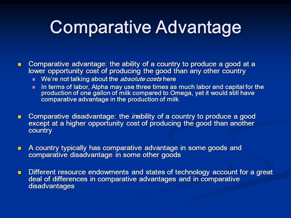 Comparative Advantage Comparative advantage: the ability of a country to produce a good at a lower opportunity cost of producing the good than any other country Comparative advantage: the ability of a country to produce a good at a lower opportunity cost of producing the good than any other country We're not talking about the absolute costs here We're not talking about the absolute costs here In terms of labor, Alpha may use three times as much labor and capital for the production of one gallon of milk compared to Omega, yet it would still have comparative advantage in the production of milk In terms of labor, Alpha may use three times as much labor and capital for the production of one gallon of milk compared to Omega, yet it would still have comparative advantage in the production of milk Comparative disadvantage: the inability of a country to produce a good except at a higher opportunity cost of producing the good than another country Comparative disadvantage: the inability of a country to produce a good except at a higher opportunity cost of producing the good than another country A country typically has comparative advantage in some goods and comparative disadvantage in some other goods A country typically has comparative advantage in some goods and comparative disadvantage in some other goods Different resource endowments and states of technology account for a great deal of differences in comparative advantages and in comparative disadvantages Different resource endowments and states of technology account for a great deal of differences in comparative advantages and in comparative disadvantages