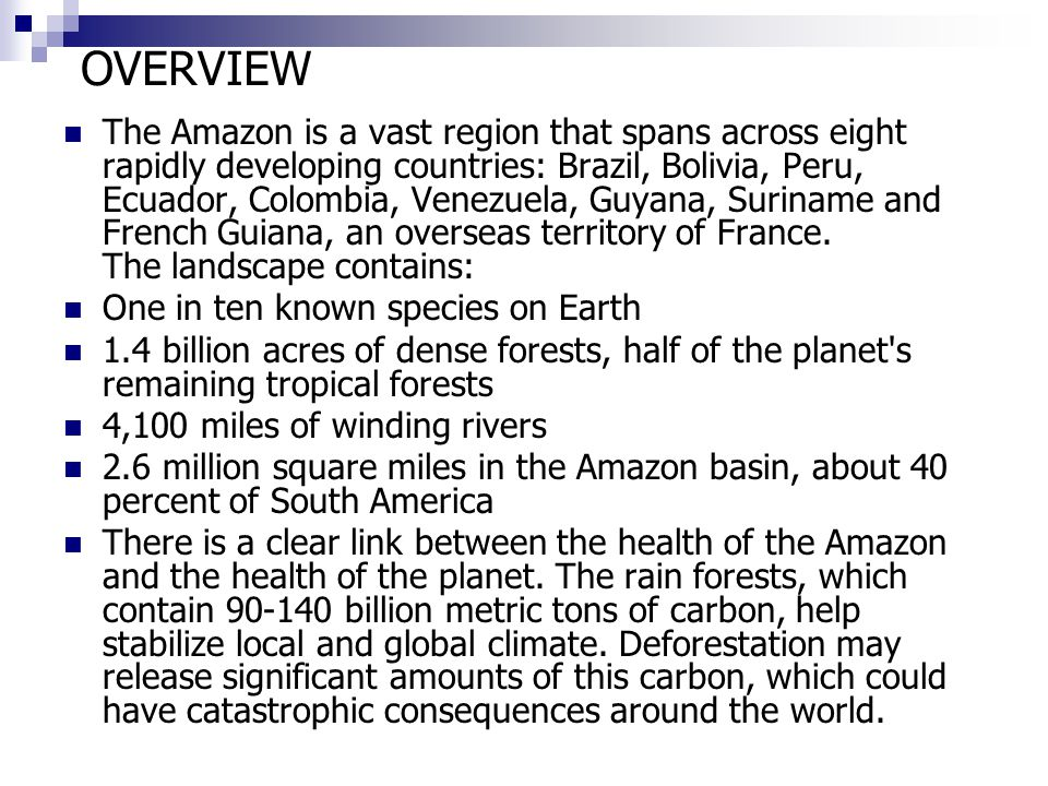 OVERVIEW The Amazon is a vast region that spans across eight rapidly developing countries: Brazil, Bolivia, Peru, Ecuador, Colombia, Venezuela, Guyana, Suriname and French Guiana, an overseas territory of France.