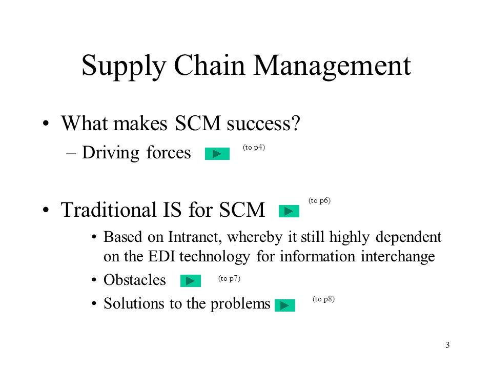 4 Driving Forces of SCM It driving forces: inventory (raw materials sourcing, WIP, and its finished goods) transportation (logistic of good transferring) facilities (hardware of storage facilities) information (IS systems) These forces are adopted interactively in a decision making process for SCM (to p5)