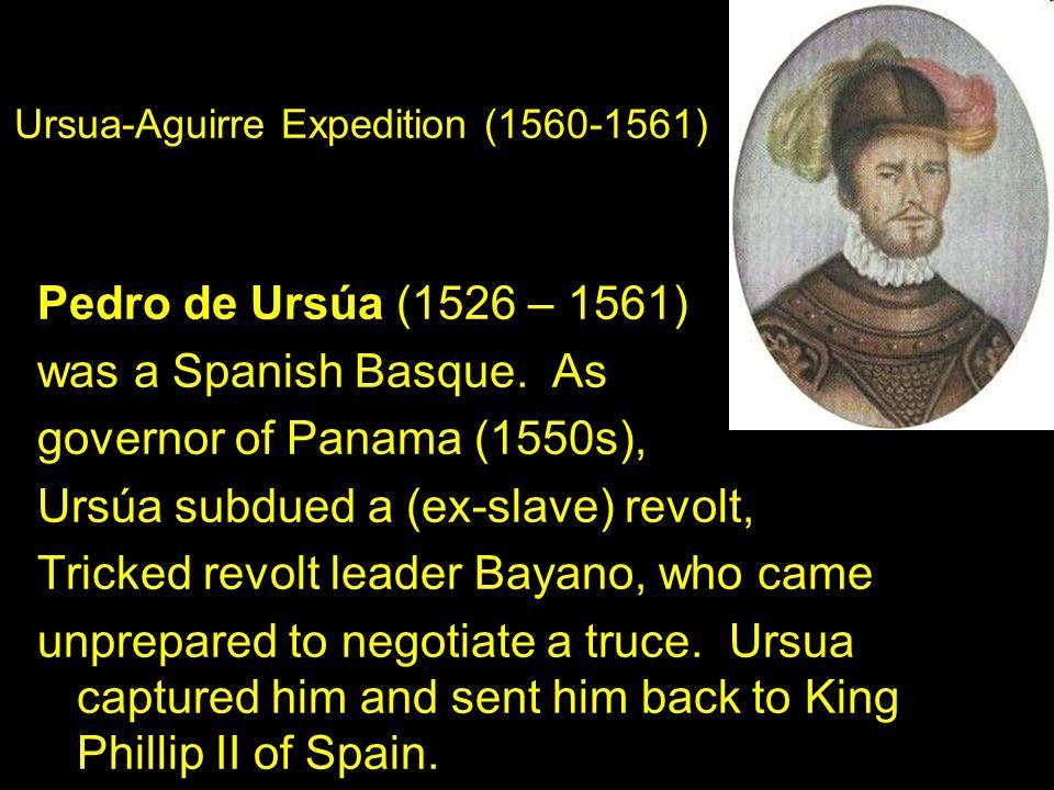 Pedro de Ursúa (1526 – 1561) was a Spanish Basque. As governor of Panama (1550s), Ursúa subdued a (ex-slave) revolt, Tricked revolt leader Bayano, who