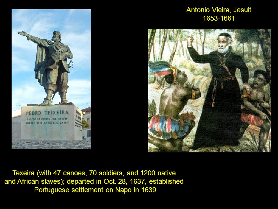 Texeira (with 47 canoes, 70 soldiers, and 1200 native and African slaves); departed in Oct. 28, 1637, established Portuguese settlement on Napo in 163
