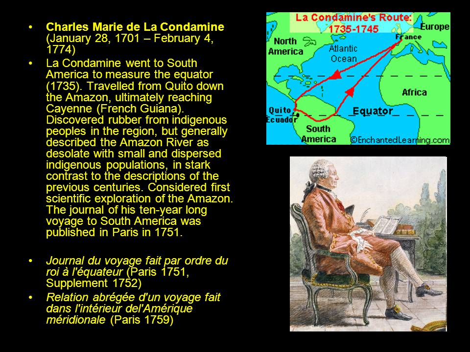 Charles Marie de La Condamine (January 28, 1701 – February 4, 1774) La Condamine went to South America to measure the equator (1735).