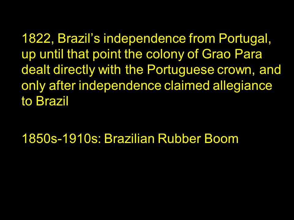 1822, Brazil's independence from Portugal, up until that point the colony of Grao Para dealt directly with the Portuguese crown, and only after independence claimed allegiance to Brazil 1850s-1910s: Brazilian Rubber Boom
