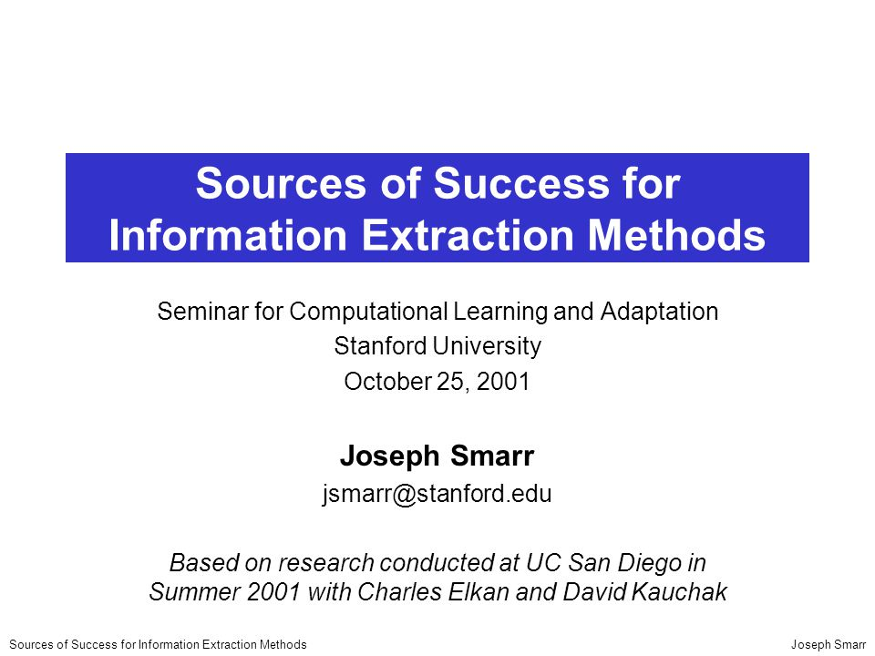 Joseph SmarrSources of Success for Information Extraction Methods Seminar for Computational Learning and Adaptation Stanford University October 25, 2001 Joseph Smarr jsmarr@stanford.edu Based on research conducted at UC San Diego in Summer 2001 with Charles Elkan and David Kauchak