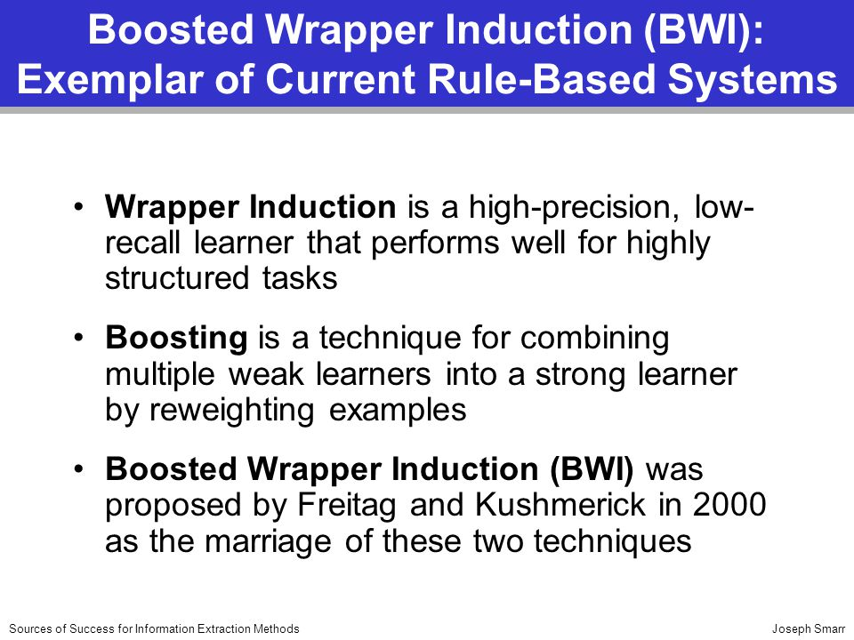 Joseph SmarrSources of Success for Information Extraction Methods Boosted Wrapper Induction (BWI): Exemplar of Current Rule-Based Systems Wrapper Induction is a high-precision, low- recall learner that performs well for highly structured tasks Boosting is a technique for combining multiple weak learners into a strong learner by reweighting examples Boosted Wrapper Induction (BWI) was proposed by Freitag and Kushmerick in 2000 as the marriage of these two techniques
