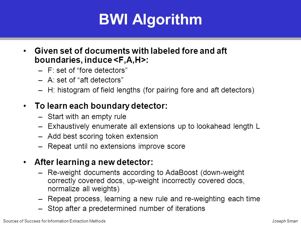Joseph SmarrSources of Success for Information Extraction Methods BWI Algorithm Given set of documents with labeled fore and aft boundaries, induce : –F: set of fore detectors –A: set of aft detectors –H: histogram of field lengths (for pairing fore and aft detectors) To learn each boundary detector: –Start with an empty rule –Exhaustively enumerate all extensions up to lookahead length L –Add best scoring token extension –Repeat until no extensions improve score After learning a new detector: –Re-weight documents according to AdaBoost (down-weight correctly covered docs, up-weight incorrectly covered docs, normalize all weights) –Repeat process, learning a new rule and re-weighting each time –Stop after a predetermined number of iterations