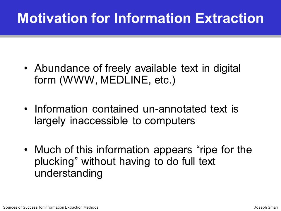 Joseph SmarrSources of Success for Information Extraction Methods Motivation for Information Extraction Abundance of freely available text in digital form (WWW, MEDLINE, etc.) Information contained un-annotated text is largely inaccessible to computers Much of this information appears ripe for the plucking without having to do full text understanding