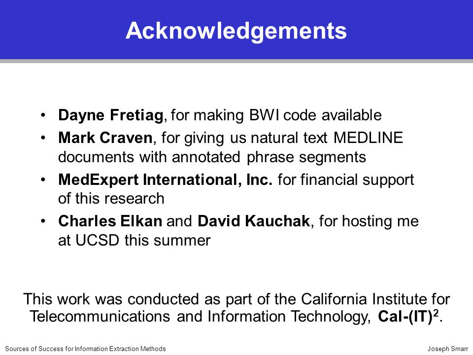 Joseph SmarrSources of Success for Information Extraction Methods Acknowledgements Dayne Fretiag, for making BWI code available Mark Craven, for giving us natural text MEDLINE documents with annotated phrase segments MedExpert International, Inc.