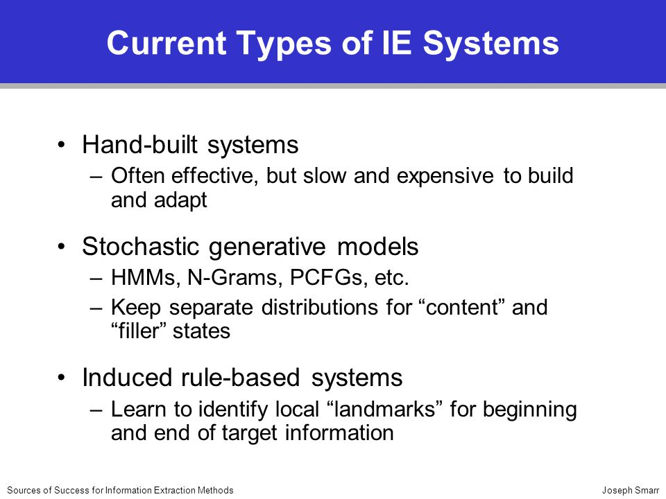 Joseph SmarrSources of Success for Information Extraction Methods Current Types of IE Systems Hand-built systems –Often effective, but slow and expensive to build and adapt Stochastic generative models –HMMs, N-Grams, PCFGs, etc.