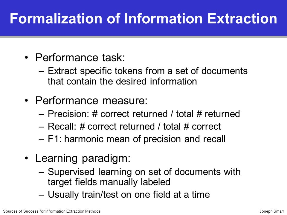 Joseph SmarrSources of Success for Information Extraction Methods Formalization of Information Extraction Performance task: –Extract specific tokens from a set of documents that contain the desired information Performance measure: –Precision: # correct returned / total # returned –Recall: # correct returned / total # correct –F1: harmonic mean of precision and recall Learning paradigm: –Supervised learning on set of documents with target fields manually labeled –Usually train/test on one field at a time