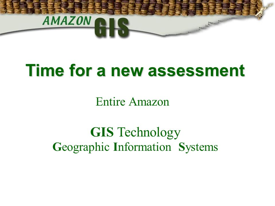 Time for a new assessment Entire Amazon GIS Technology Geographic Information Systems