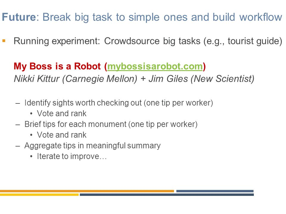 Future: Break big task to simple ones and build workflow  Running experiment: Crowdsource big tasks (e.g., tourist guide) My Boss is a Robot (mybossi