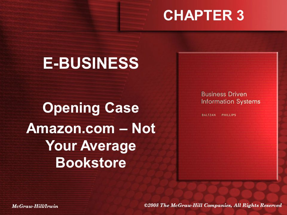 McGraw-Hill/Irwin ©2008 The McGraw-Hill Companies, All Rights Reserved E-BUSINESS Opening Case Amazon.com – Not Your Average Bookstore CHAPTER 3