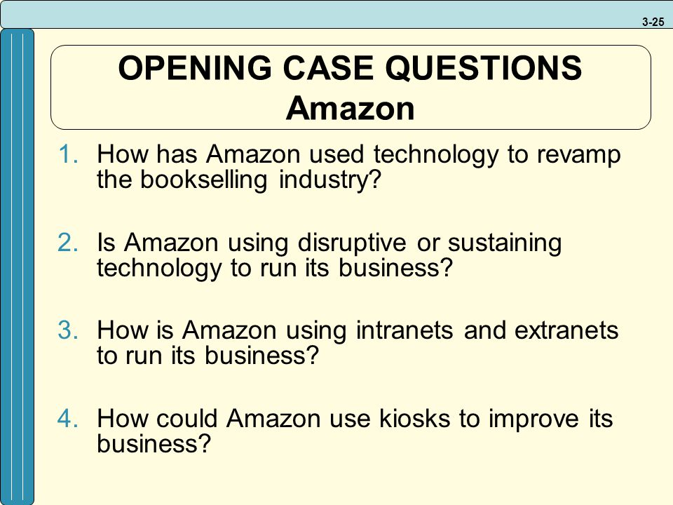 3-25 OPENING CASE QUESTIONS Amazon 1.How has Amazon used technology to revamp the bookselling industry? 2.Is Amazon using disruptive or sustaining tec