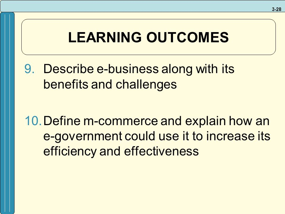 3-28 LEARNING OUTCOMES 9.Describe e-business along with its benefits and challenges 10.Define m-commerce and explain how an e-government could use it