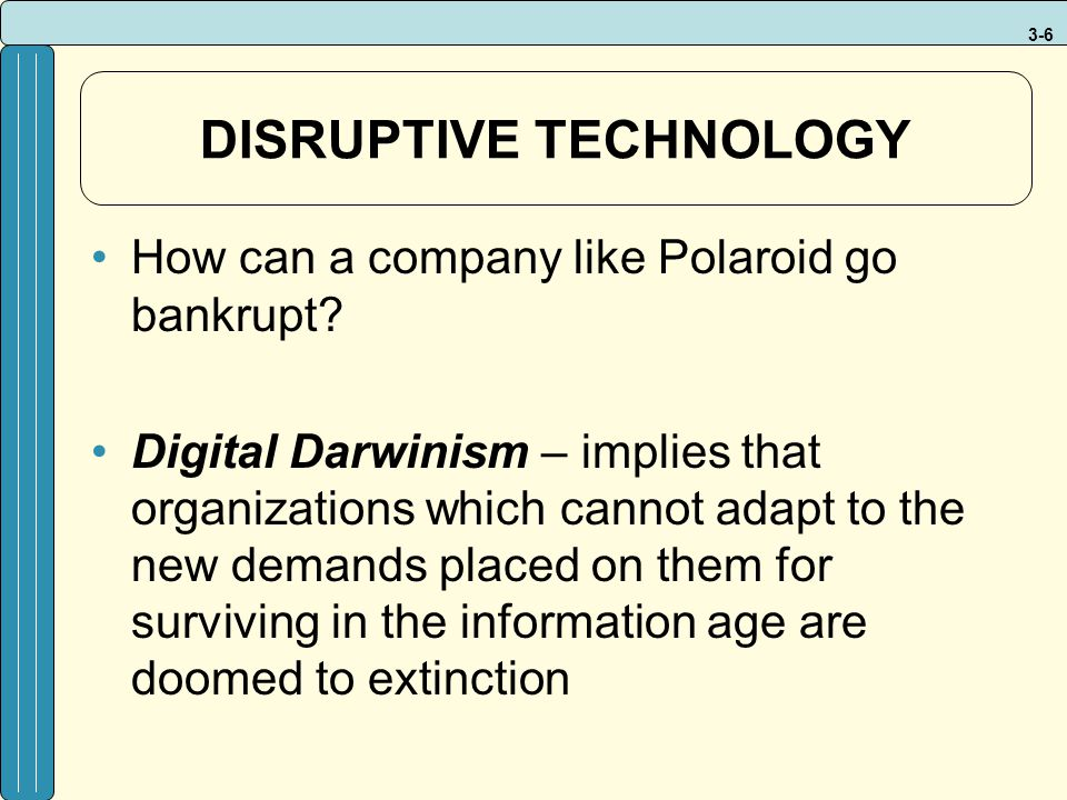 3-6 DISRUPTIVE TECHNOLOGY How can a company like Polaroid go bankrupt? Digital Darwinism – implies that organizations which cannot adapt to the new de