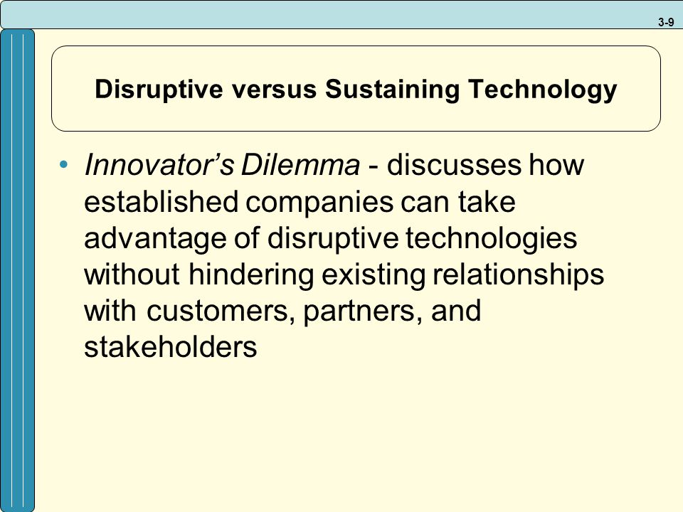 3-9 Disruptive versus Sustaining Technology Innovator's Dilemma - discusses how established companies can take advantage of disruptive technologies wi