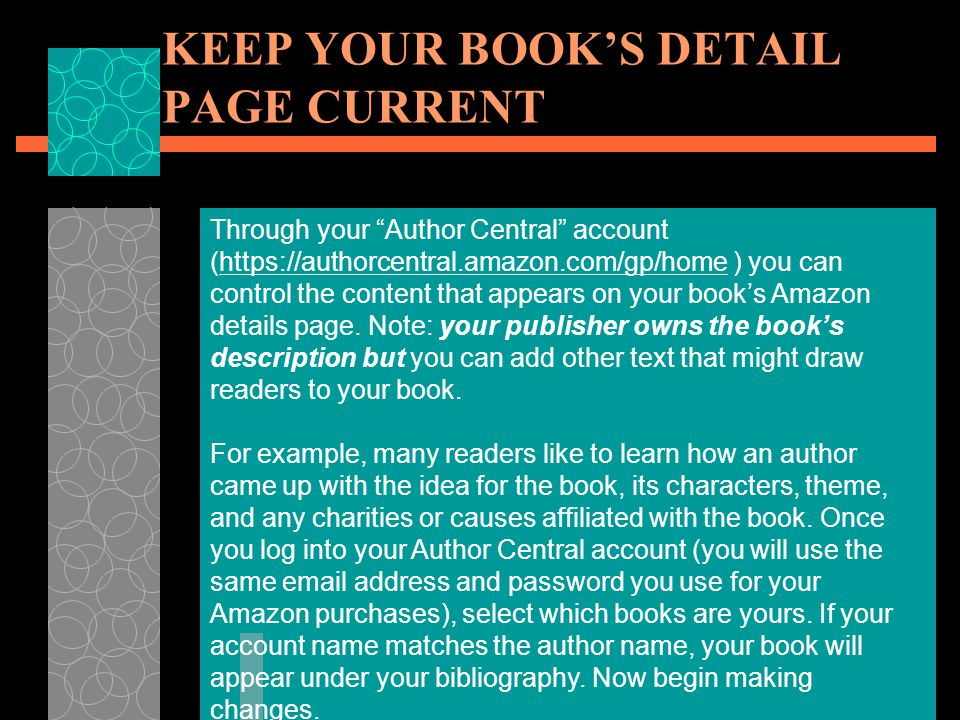 KEEP YOUR BOOK'S DETAIL PAGE CURRENT Through your Author Central account (https://authorcentral.amazon.com/gp/home ) you can control the content that appears on your book's Amazon details page.