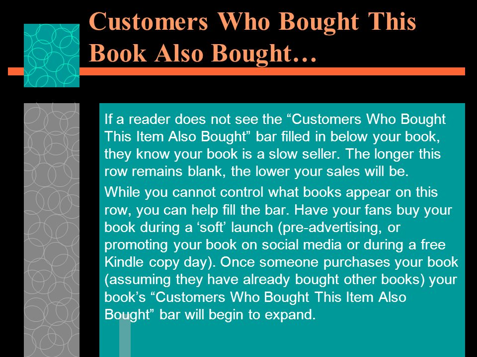 Customers Who Bought This Book Also Bought… If a reader does not see the Customers Who Bought This Item Also Bought bar filled in below your book, they know your book is a slow seller.