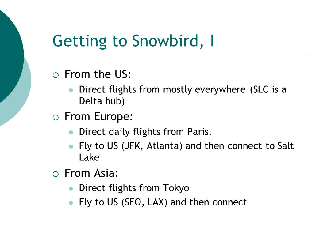 Getting to Snowbird, I  From the US: Direct flights from mostly everywhere (SLC is a Delta hub)  From Europe: Direct daily flights from Paris.