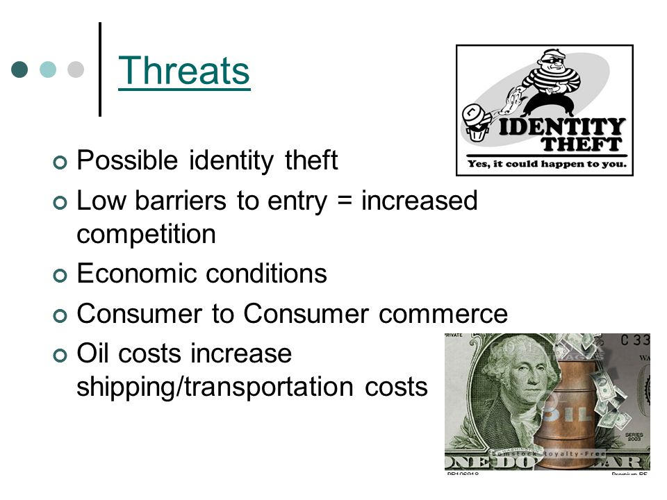 Threats Possible identity theft Low barriers to entry = increased competition Economic conditions Consumer to Consumer commerce Oil costs increase shipping/transportation costs