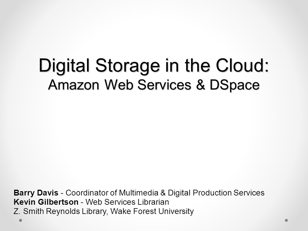 Digital Storage in the Cloud: Amazon Web Services & DSpace Barry Davis - Coordinator of Multimedia & Digital Production Services Kevin Gilbertson - We