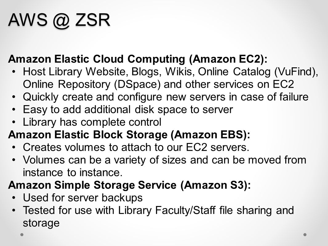 AWS @ ZSR Amazon Elastic Cloud Computing (Amazon EC2): Host Library Website, Blogs, Wikis, Online Catalog (VuFind), Online Repository (DSpace) and oth