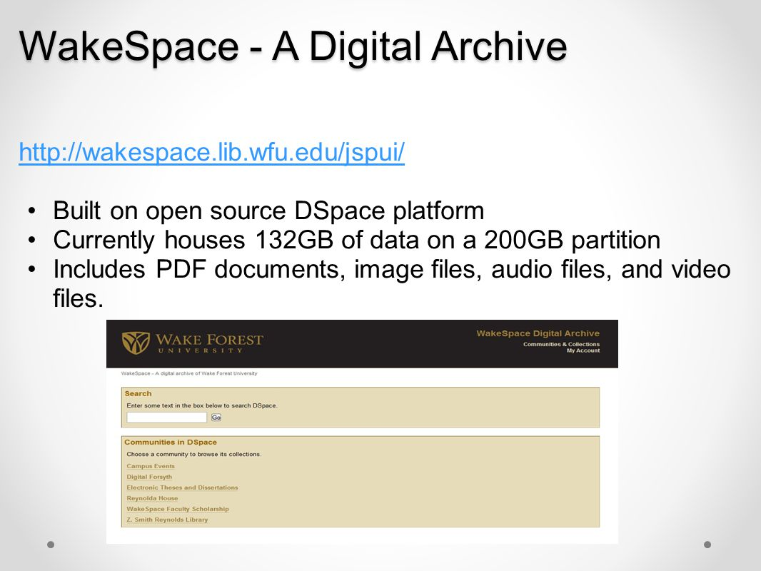 WakeSpace - A Digital Archive http://wakespace.lib.wfu.edu/jspui/ Built on open source DSpace platform Currently houses 132GB of data on a 200GB parti