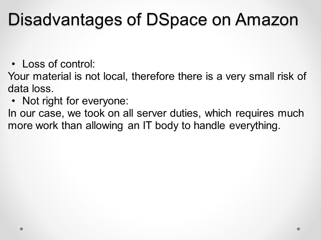Disadvantages of DSpace on Amazon Loss of control: Your material is not local, therefore there is a very small risk of data loss. Not right for everyo