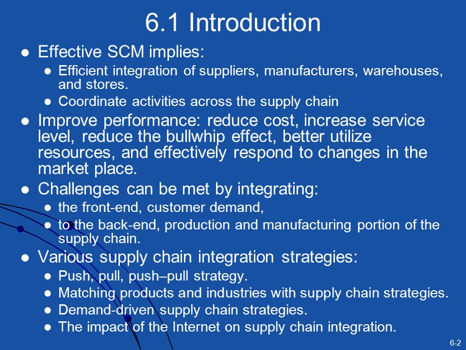 6-2 6.1 Introduction Effective SCM implies: Efficient integration of suppliers, manufacturers, warehouses, and stores.