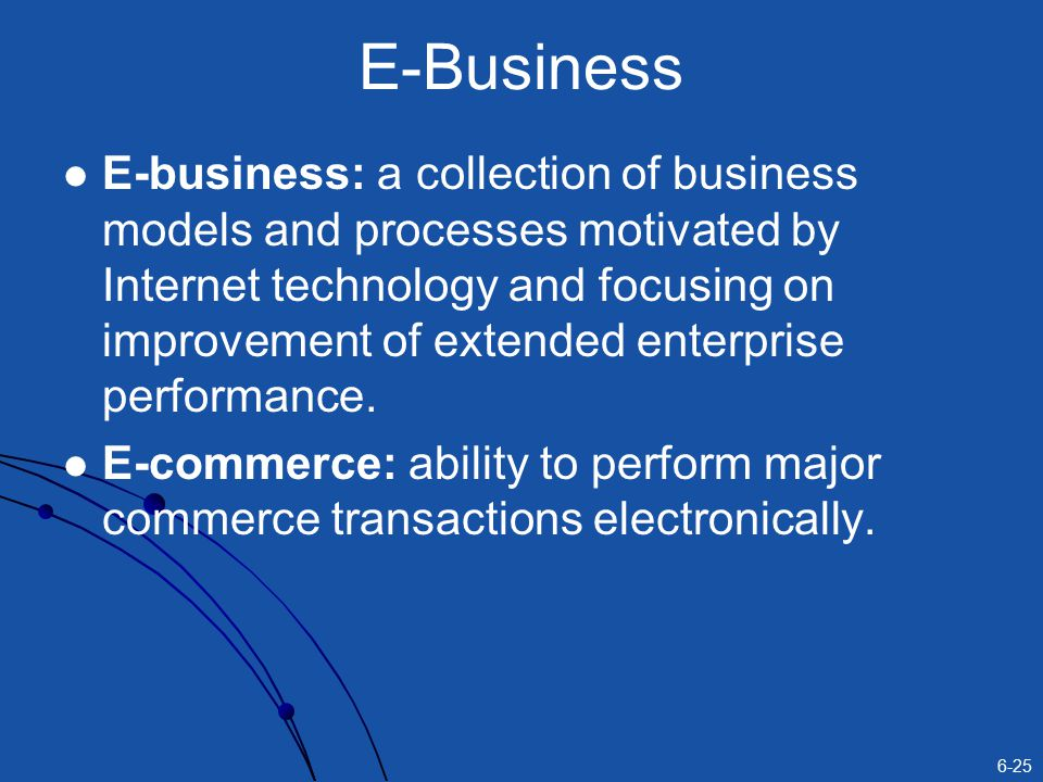 6-25 E-Business E-business: a collection of business models and processes motivated by Internet technology and focusing on improvement of extended enterprise performance.