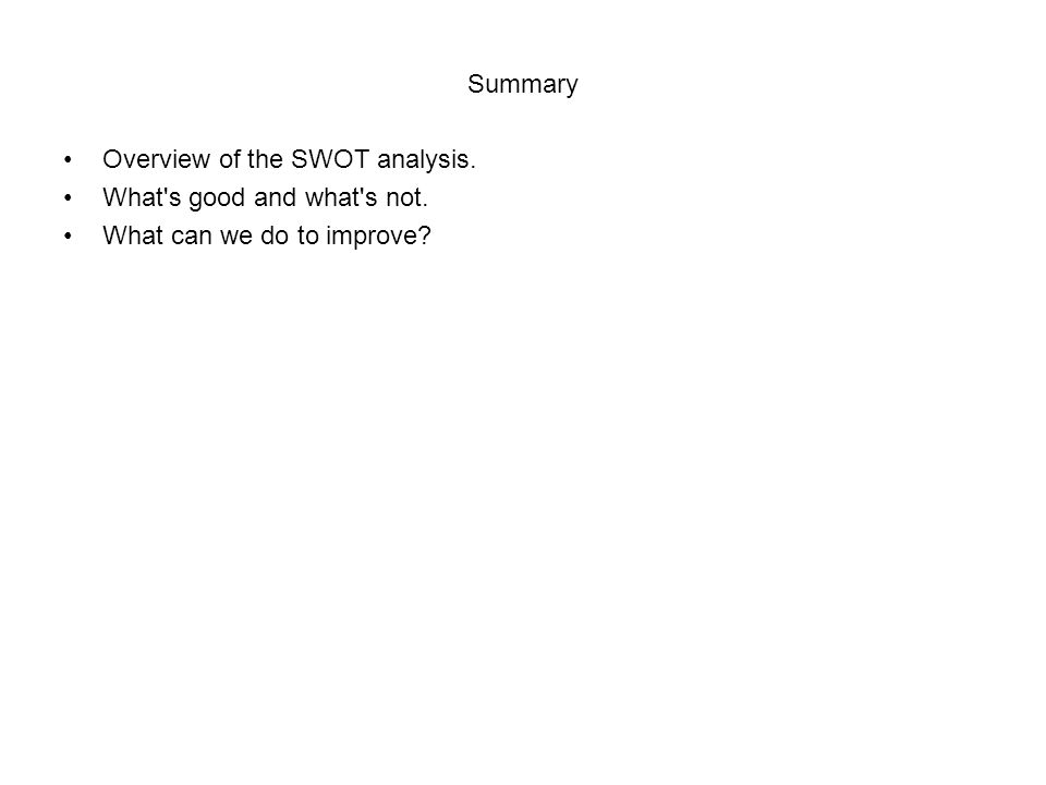 Summary Overview of the SWOT analysis. What s good and what s not. What can we do to improve?