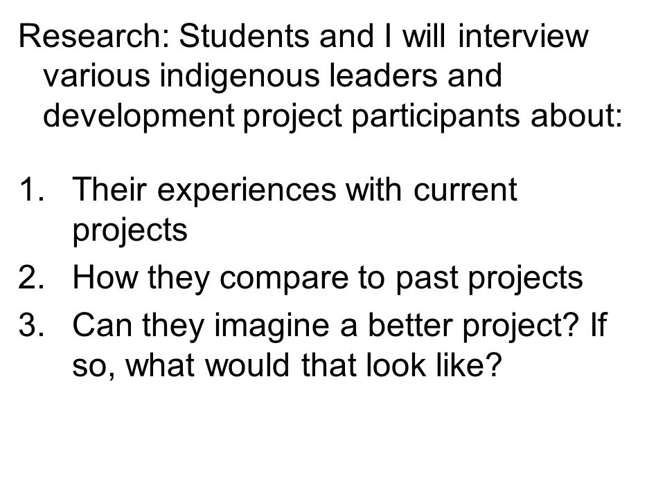 Research: Students and I will interview various indigenous leaders and development project participants about: 1.Their experiences with current projects 2.How they compare to past projects 3.Can they imagine a better project.