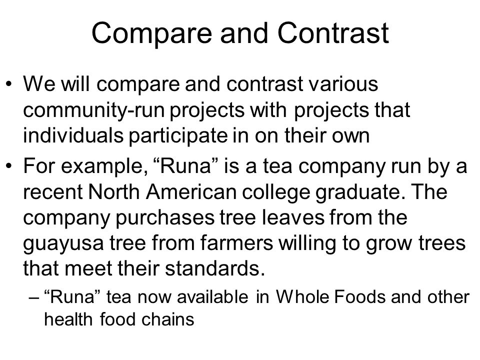 Compare and Contrast We will compare and contrast various community-run projects with projects that individuals participate in on their own For example, Runa is a tea company run by a recent North American college graduate.