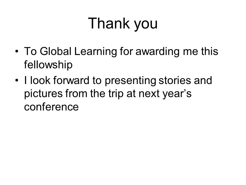 Thank you To Global Learning for awarding me this fellowship I look forward to presenting stories and pictures from the trip at next year's conference